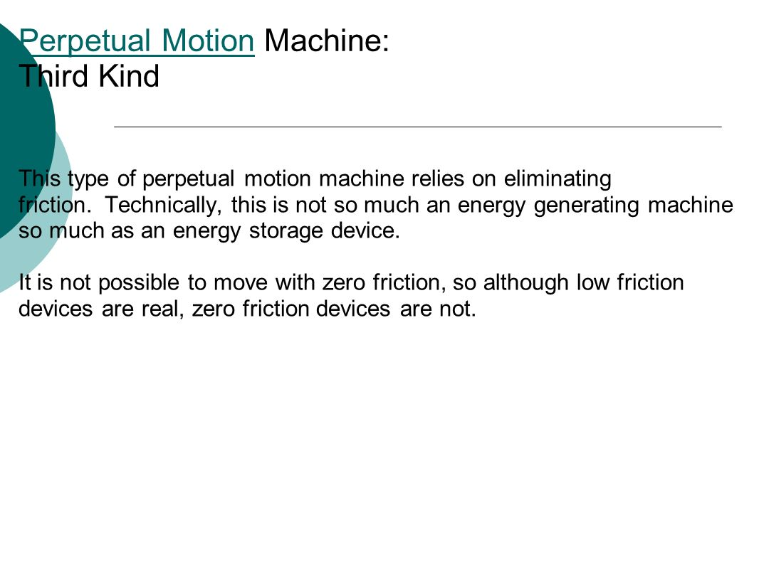 Perpetual MotionPerpetual Motion Machine: Third Kind This type of perpetual motion machine relies on eliminating friction.