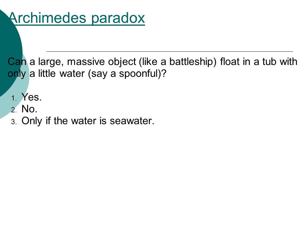 Archimedes paradox Can a large, massive object (like a battleship) float in a tub with only a little water (say a spoonful).