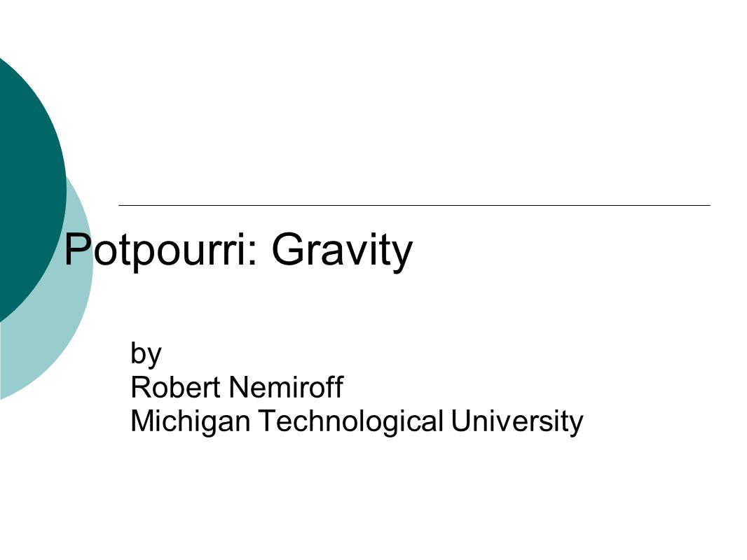Potpourri: Gravity by Robert Nemiroff Michigan Technological University