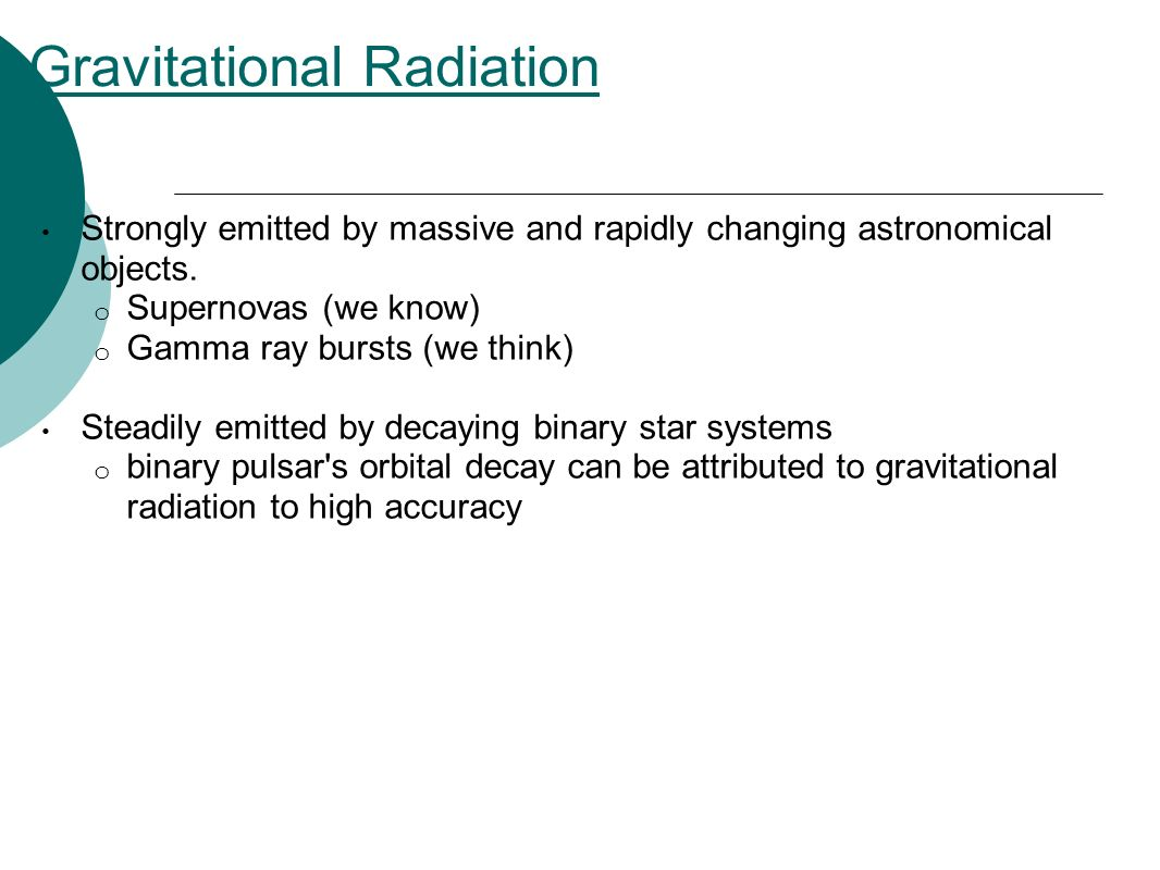Gravitational Radiation Strongly emitted by massive and rapidly changing astronomical objects. o Supernovas (we know) o Gamma ray bursts (we think) St
