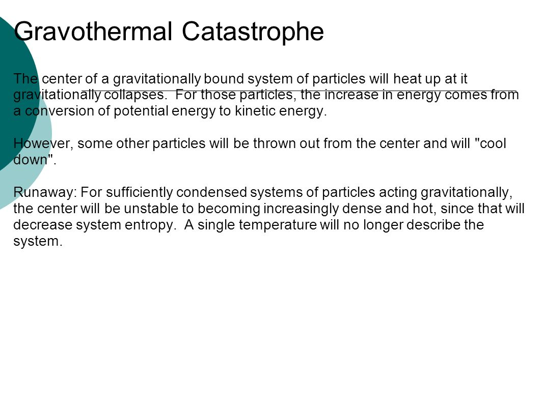 Gravothermal Catastrophe The center of a gravitationally bound system of particles will heat up at it gravitationally collapses. For those particles,