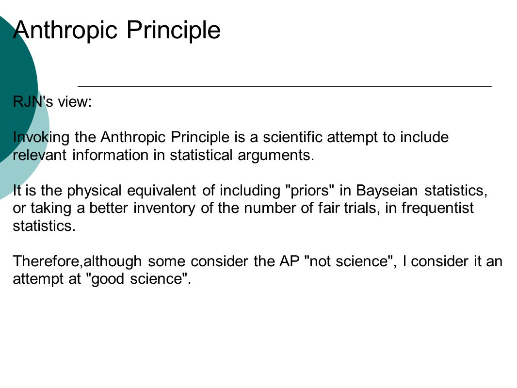 Anthropic Principle RJN s view: Invoking the Anthropic Principle is a scientific attempt to include relevant information in statistical arguments.