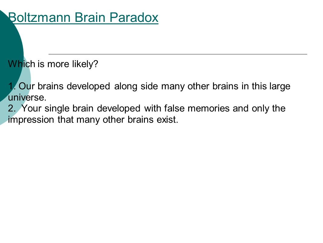 Boltzmann Brain Paradox Which is more likely. 1.