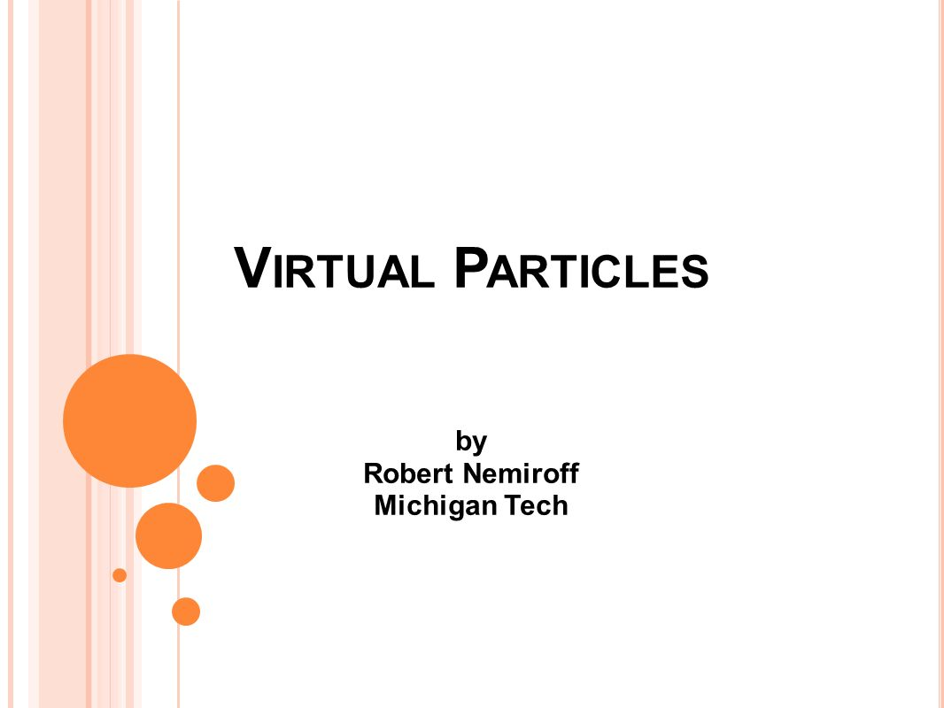 V IRTUAL P ARTICLES by Robert Nemiroff Michigan Tech