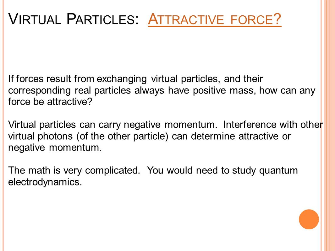 V IRTUAL P ARTICLES : A TTRACTIVE FORCE ?A TTRACTIVE FORCE ? If forces result from exchanging virtual particles, and their corresponding real particle