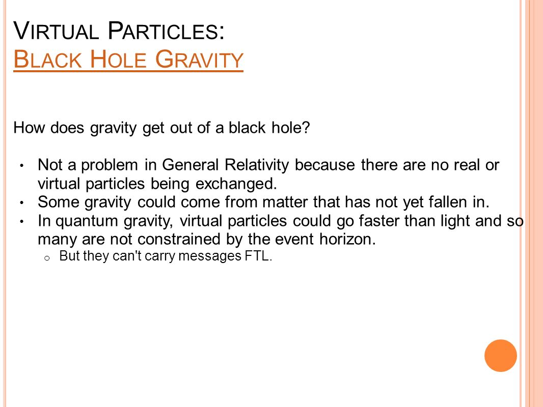 V IRTUAL P ARTICLES : B LACK H OLE G RAVITY B LACK H OLE G RAVITY How does gravity get out of a black hole? Not a problem in General Relativity becaus