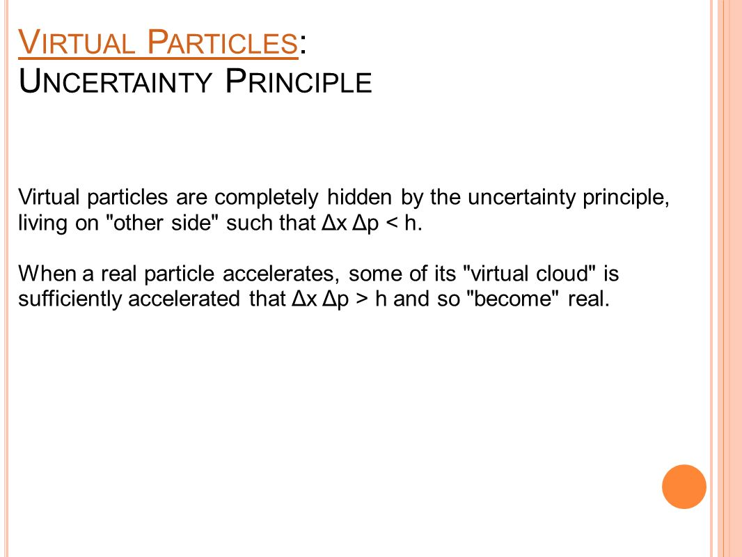 V IRTUAL P ARTICLES V IRTUAL P ARTICLES : U NCERTAINTY P RINCIPLE Virtual particles are completely hidden by the uncertainty principle, living on