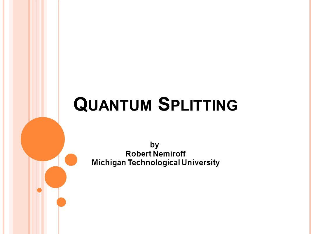 Q UANTUM S PLITTING by Robert Nemiroff Michigan Technological University