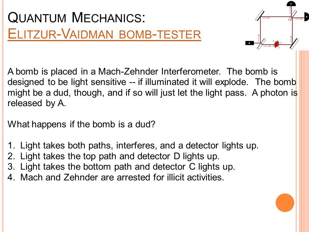 Q UANTUM M ECHANICS : E LITZUR -V AIDMAN BOMB - TESTER E LITZUR -V AIDMAN BOMB - TESTER A bomb is placed in a Mach-Zehnder Interferometer. The bomb is