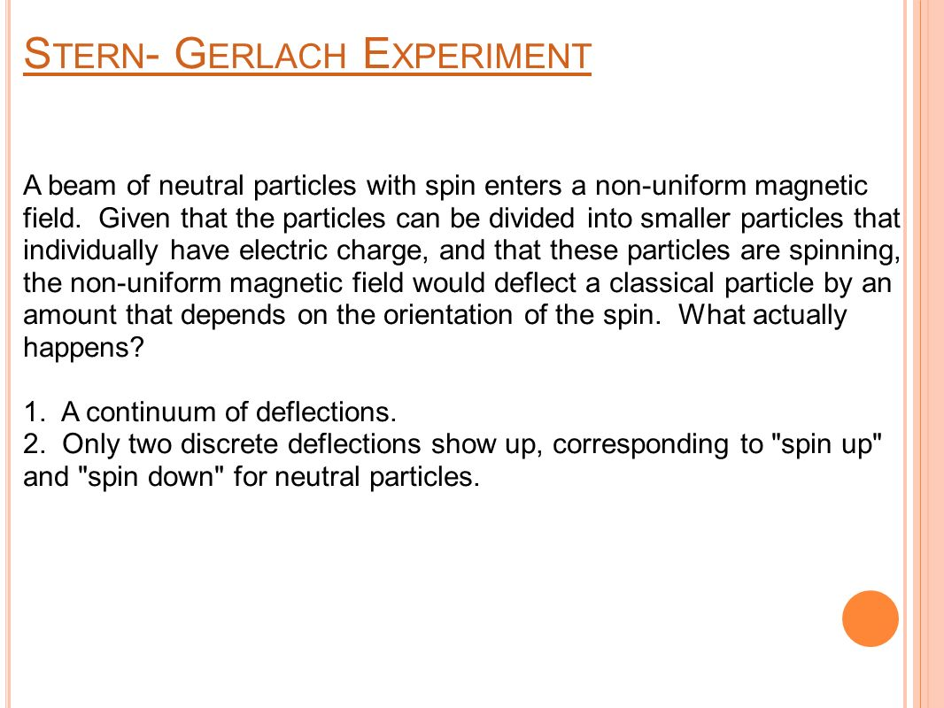 S TERN - G ERLACH E XPERIMENT A beam of neutral particles with spin enters a non-uniform magnetic field.