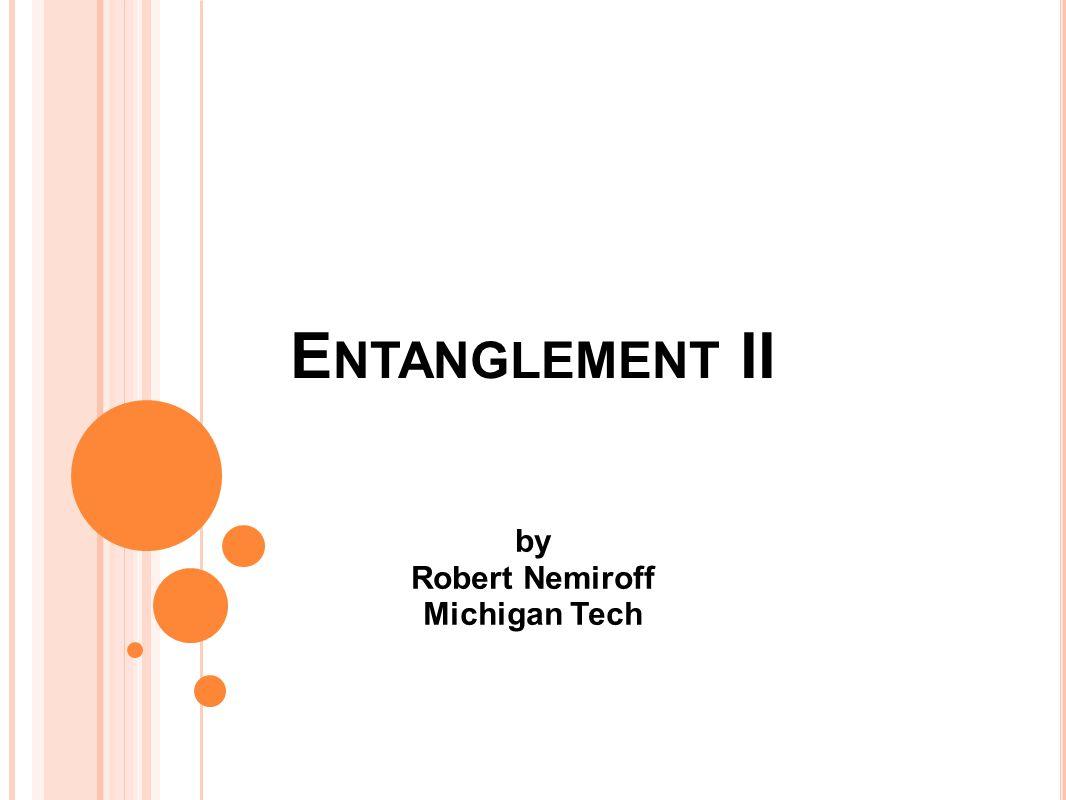 E NTANGLEMENT II by Robert Nemiroff Michigan Tech