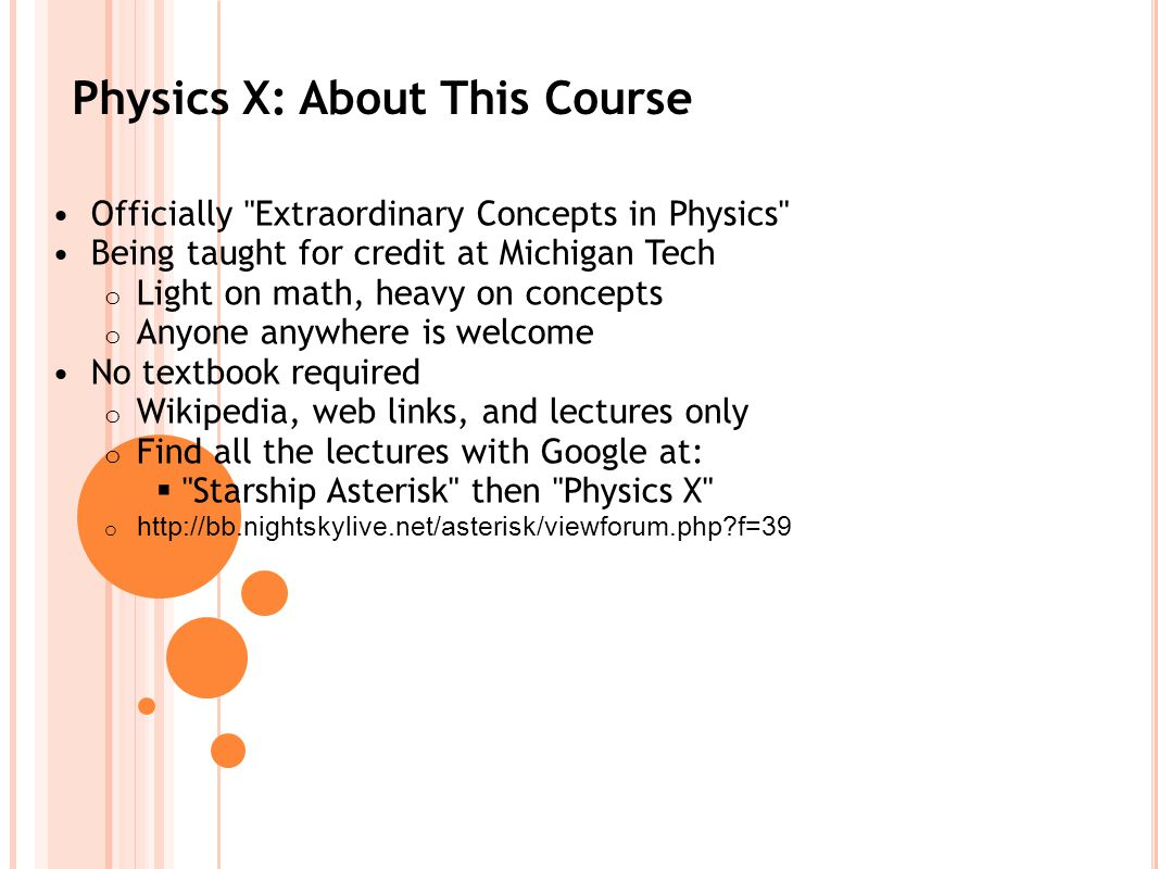 Physics X: About This Course Officially Extraordinary Concepts in Physics Being taught for credit at Michigan Tech o Light on math, heavy on concepts o Anyone anywhere is welcome No textbook required o Wikipedia, web links, and lectures only o Find all the lectures with Google at: Starship Asterisk then Physics X o http://bb.nightskylive.net/asterisk/viewforum.php f=39