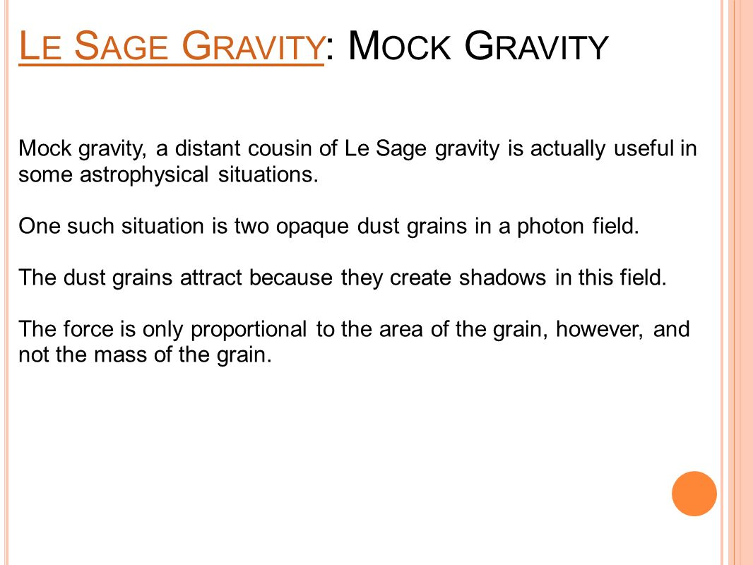 L E S AGE G RAVITY L E S AGE G RAVITY : M OCK G RAVITY Mock gravity, a distant cousin of Le Sage gravity is actually useful in some astrophysical situations.