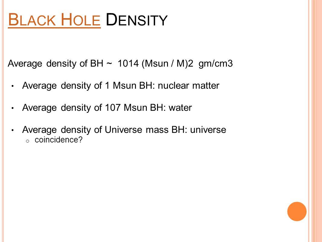 B LACK H OLE B LACK H OLE D ENSITY Average density of BH ~ 1014 (Msun / M)2 gm/cm3 Average density of 1 Msun BH: nuclear matter Average density of 107 Msun BH: water Average density of Universe mass BH: universe o coincidence