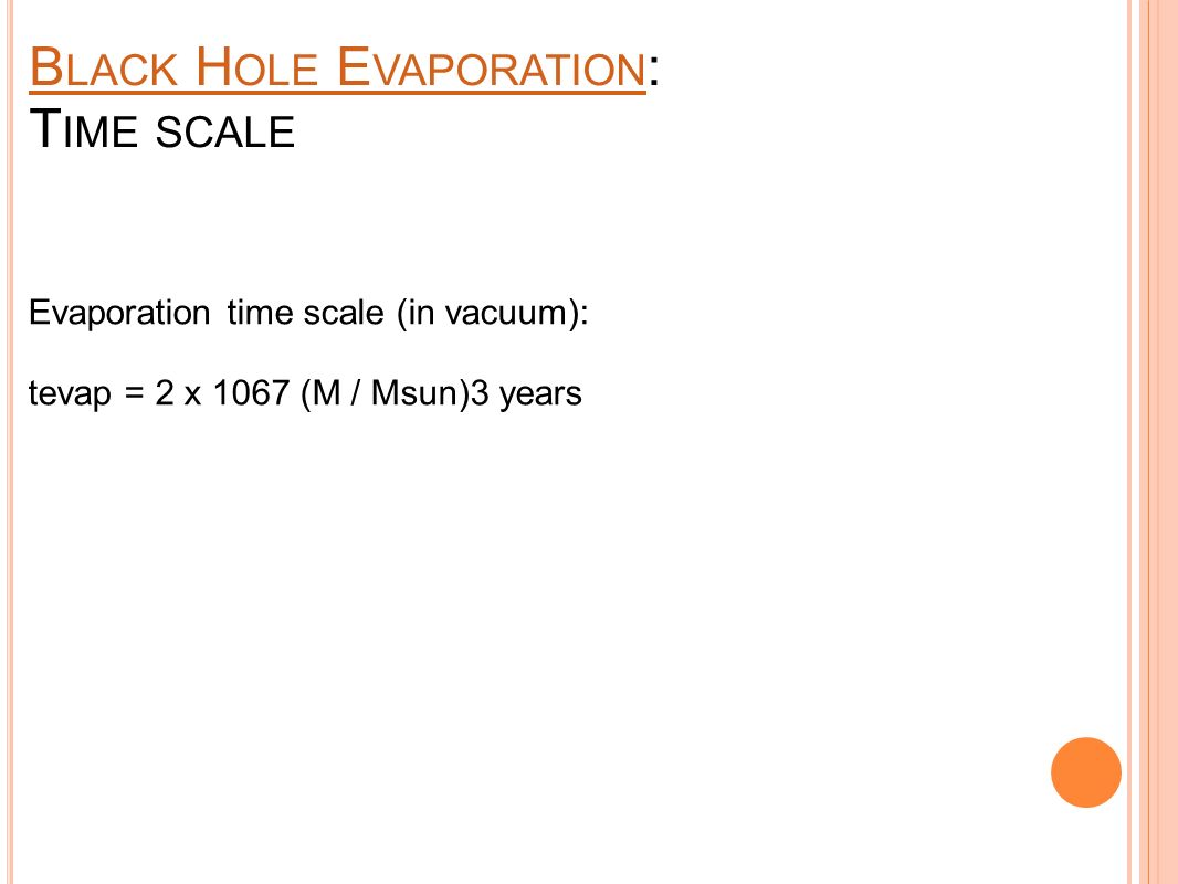 B LACK H OLE E VAPORATION B LACK H OLE E VAPORATION : T IME SCALE Sun-sized black hole would take many times the current age of the universe to evaporate.