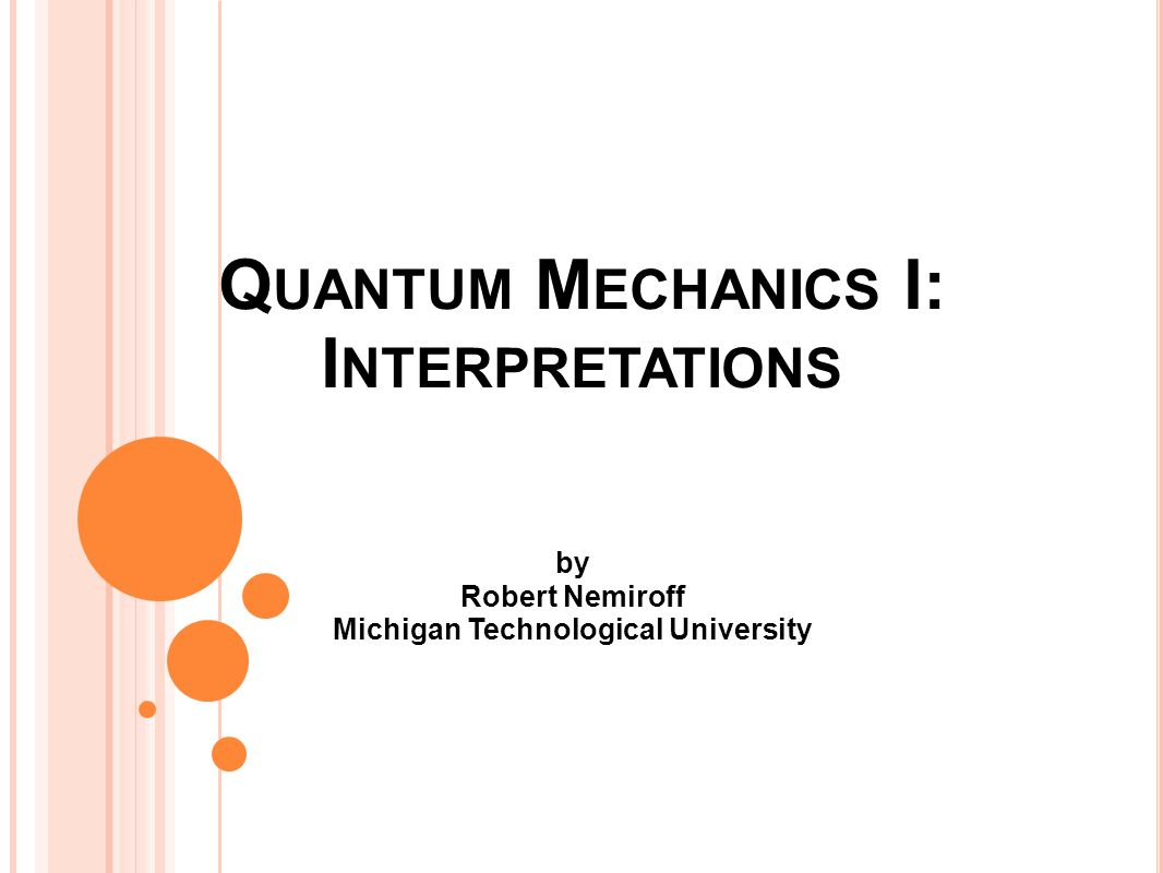 Q UANTUM M ECHANICS I: I NTERPRETATIONS by Robert Nemiroff Michigan Technological University