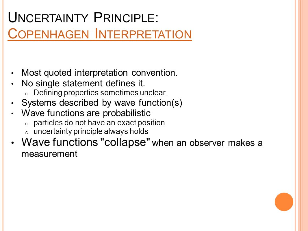 U NCERTAINTY P RINCIPLE : C OPENHAGEN I NTERPRETATION C OPENHAGEN I NTERPRETATION Most quoted interpretation convention. No single statement defines i