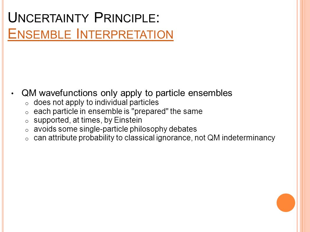 U NCERTAINTY P RINCIPLE : E NSEMBLE I NTERPRETATION E NSEMBLE I NTERPRETATION QM wavefunctions only apply to particle ensembles o does not apply to in