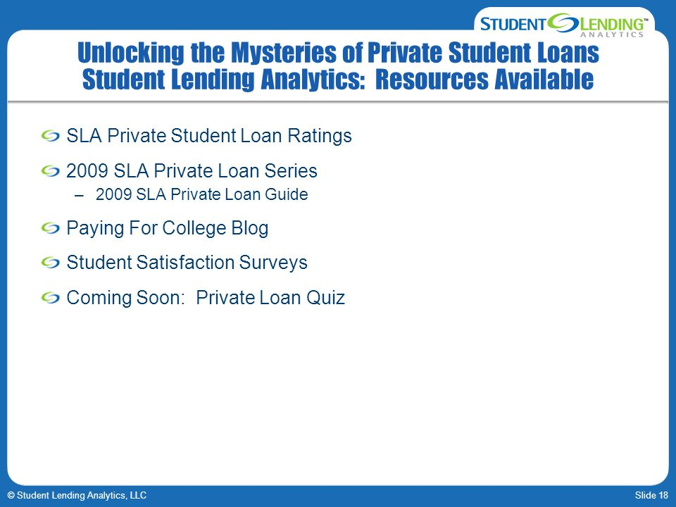 Slide 18© Student Lending Analytics, LLC Unlocking the Mysteries of Private Student Loans Student Lending Analytics: Resources Available SLA Private Student Loan Ratings 2009 SLA Private Loan Series –2009 SLA Private Loan Guide Paying For College Blog Student Satisfaction Surveys Coming Soon: Private Loan Quiz