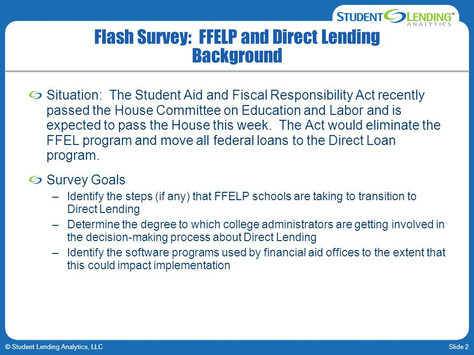 Slide 2© Student Lending Analytics, LLC Flash Survey: FFELP and Direct Lending Background Situation: The Student Aid and Fiscal Responsibility Act recently passed the House Committee on Education and Labor and is expected to pass the House this week.