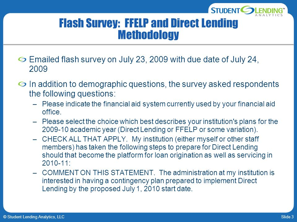Slide 3© Student Lending Analytics, LLC Flash Survey: FFELP and Direct Lending Methodology  ed flash survey on July 23, 2009 with due date of July 24, 2009 In addition to demographic questions, the survey asked respondents the following questions: –Please indicate the financial aid system currently used by your financial aid office.
