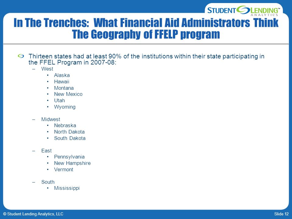 Slide 12© Student Lending Analytics, LLC In The Trenches: What Financial Aid Administrators Think The Geography of FFELP program Thirteen states had a