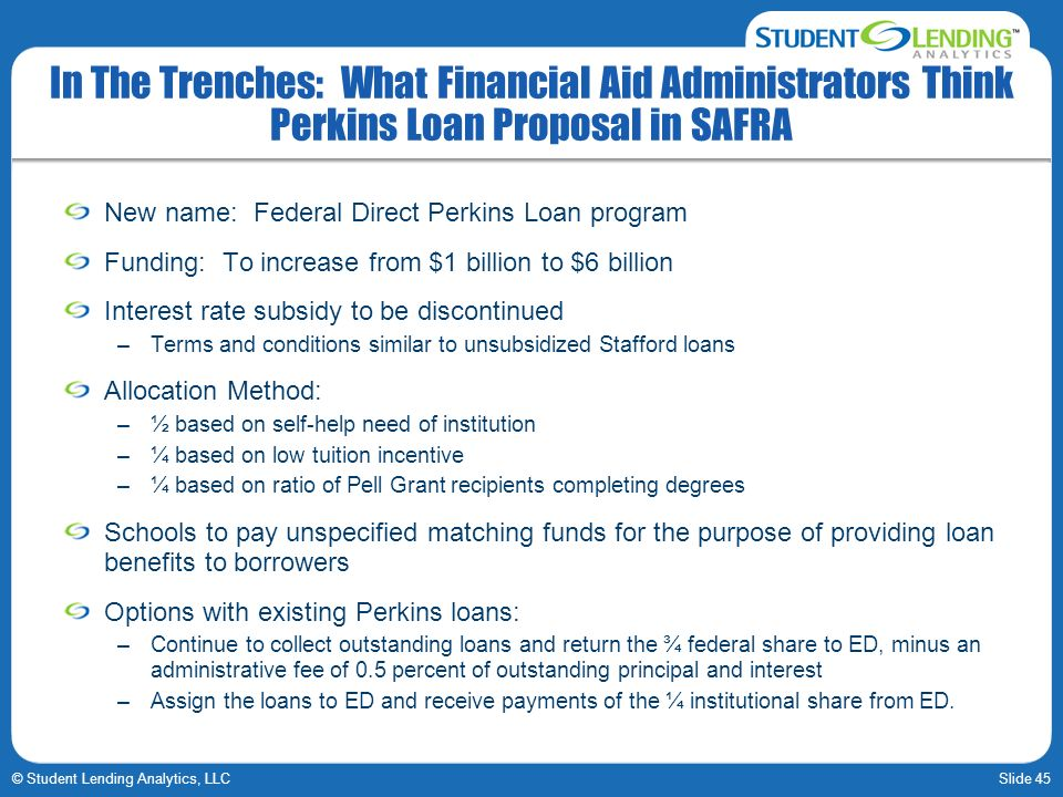 Slide 45© Student Lending Analytics, LLC In The Trenches: What Financial Aid Administrators Think Perkins Loan Proposal in SAFRA New name: Federal Dir