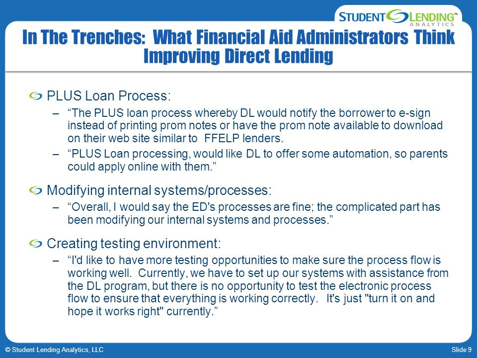 Slide 9© Student Lending Analytics, LLC In The Trenches: What Financial Aid Administrators Think Improving Direct Lending PLUS Loan Process: –The PLUS