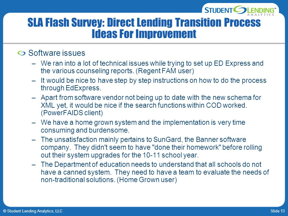 Slide 13© Student Lending Analytics, LLC SLA Flash Survey: Direct Lending Transition Process Ideas For Improvement Software issues –We ran into a lot