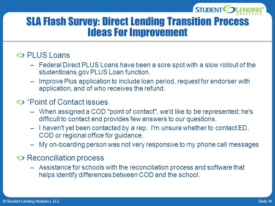 Slide 14© Student Lending Analytics, LLC SLA Flash Survey: Direct Lending Transition Process Ideas For Improvement PLUS Loans –Federal Direct PLUS Loans have been a sore spot with a slow rollout of the studentloans.gov PLUS Loan function.
