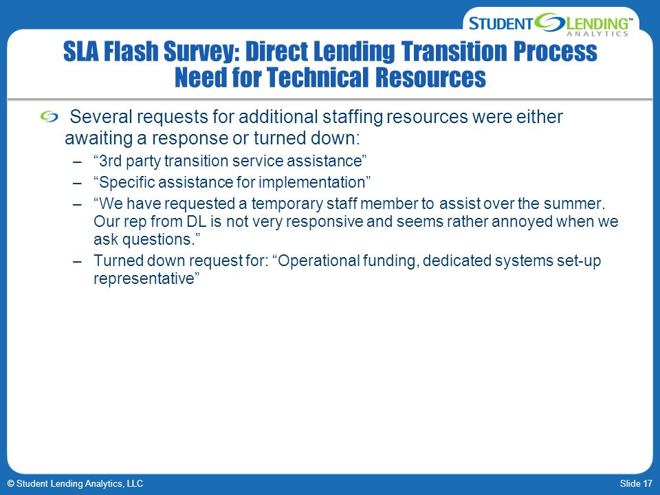 Slide 17© Student Lending Analytics, LLC SLA Flash Survey: Direct Lending Transition Process Need for Technical Resources Several requests for additio