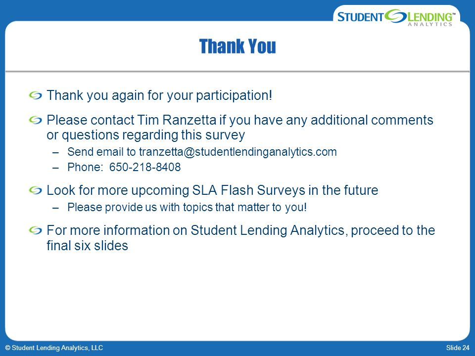 Slide 24© Student Lending Analytics, LLC Thank You Thank you again for your participation! Please contact Tim Ranzetta if you have any additional comm