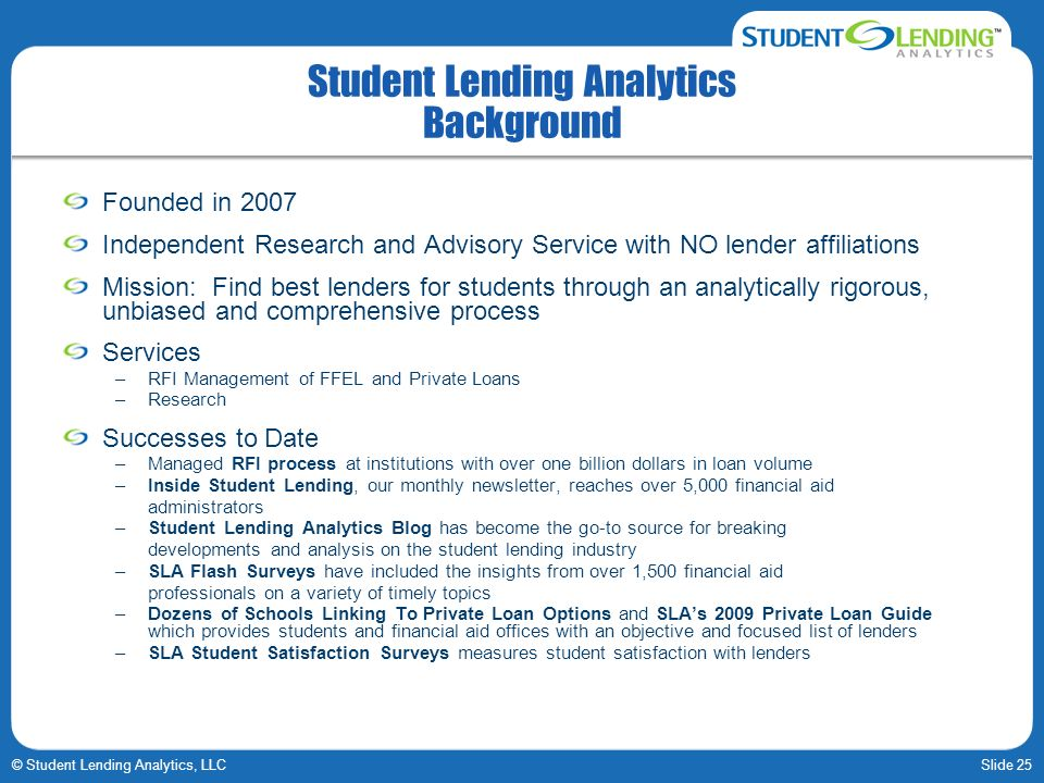 Slide 25© Student Lending Analytics, LLC Student Lending Analytics Background Founded in 2007 Independent Research and Advisory Service with NO lender