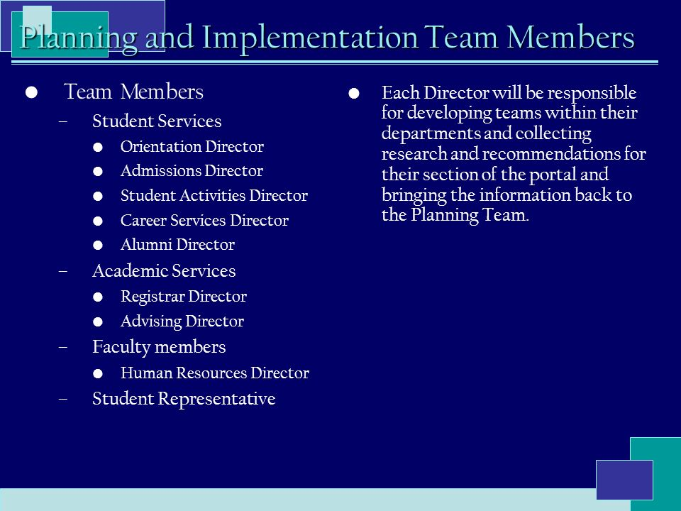 Planning and Implementation Team Members Team Members –Student Services Orientation Director Admissions Director Student Activities Director Career Services Director Alumni Director –Academic Services Registrar Director Advising Director –Faculty members Human Resources Director –Student Representative Each Director will be responsible for developing teams within their departments and collecting research and recommendations for their section of the portal and bringing the information back to the Planning Team.