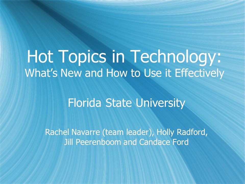 Hot Topics in Technology: Whats New and How to Use it Effectively Florida State University Rachel Navarre (team leader), Holly Radford, Jill Peerenboo