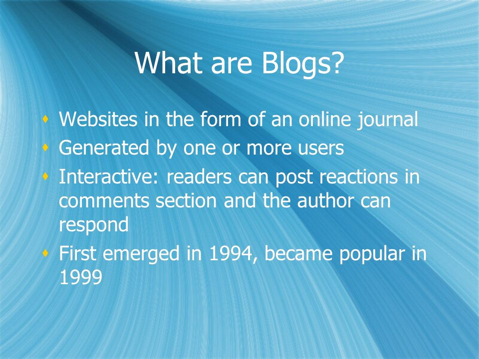 What are Blogs? Websites in the form of an online journal Generated by one or more users Interactive: readers can post reactions in comments section a