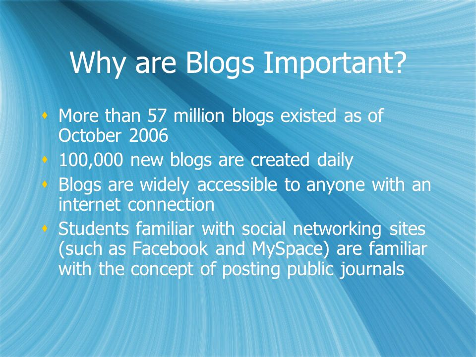 Why are Blogs Important? More than 57 million blogs existed as of October 2006 100,000 new blogs are created daily Blogs are widely accessible to anyo