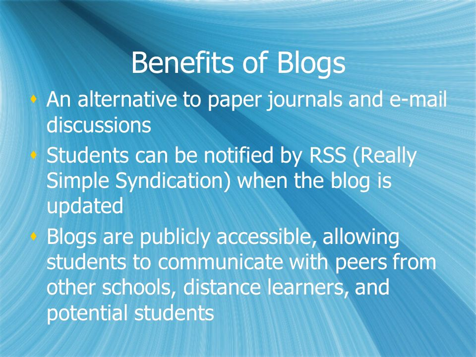 Benefits of Blogs An alternative to paper journals and e-mail discussions Students can be notified by RSS (Really Simple Syndication) when the blog is