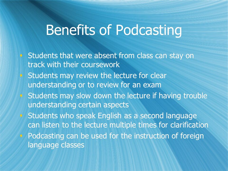 Benefits of Podcasting Students that were absent from class can stay on track with their coursework Students may review the lecture for clear understanding or to review for an exam Students may slow down the lecture if having trouble understanding certain aspects Students who speak English as a second language can listen to the lecture multiple times for clarification Podcasting can be used for the instruction of foreign language classes Students that were absent from class can stay on track with their coursework Students may review the lecture for clear understanding or to review for an exam Students may slow down the lecture if having trouble understanding certain aspects Students who speak English as a second language can listen to the lecture multiple times for clarification Podcasting can be used for the instruction of foreign language classes