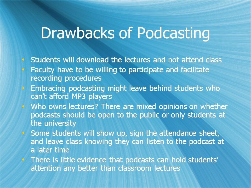 Drawbacks of Podcasting Students will download the lectures and not attend class Faculty have to be willing to participate and facilitate recording procedures Embracing podcasting might leave behind students who cant afford MP3 players Who owns lectures.