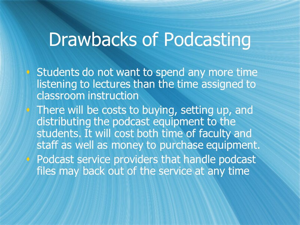 Drawbacks of Podcasting Students do not want to spend any more time listening to lectures than the time assigned to classroom instruction There will be costs to buying, setting up, and distributing the podcast equipment to the students.