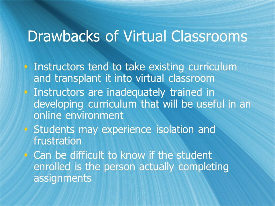 Drawbacks of Virtual Classrooms Instructors tend to take existing curriculum and transplant it into virtual classroom Instructors are inadequately trained in developing curriculum that will be useful in an online environment Students may experience isolation and frustration Can be difficult to know if the student enrolled is the person actually completing assignments Instructors tend to take existing curriculum and transplant it into virtual classroom Instructors are inadequately trained in developing curriculum that will be useful in an online environment Students may experience isolation and frustration Can be difficult to know if the student enrolled is the person actually completing assignments