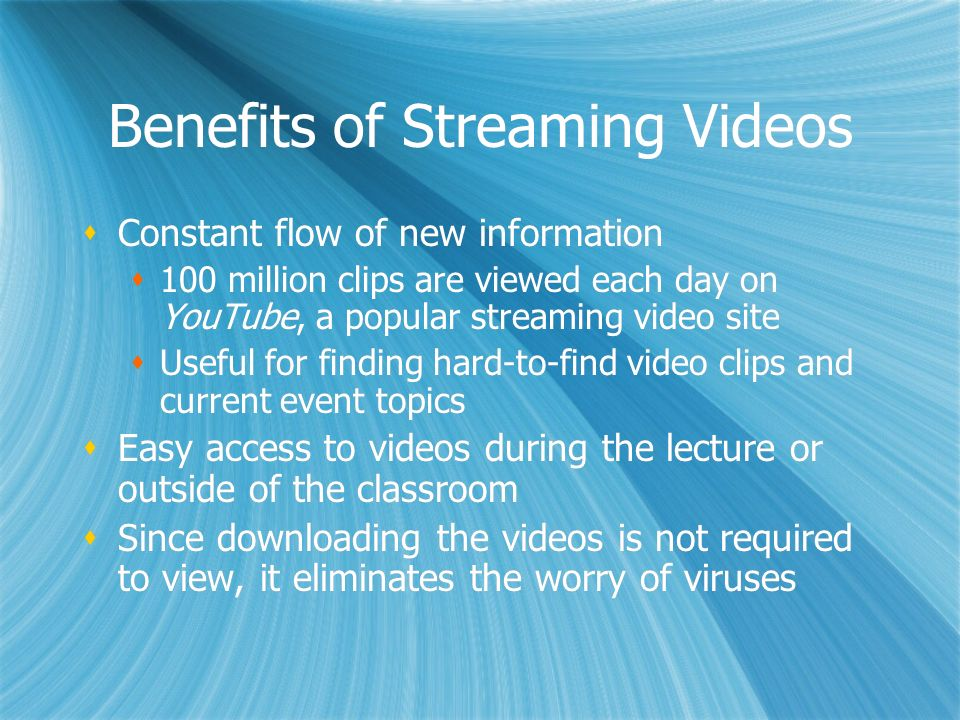 Benefits of Streaming Videos Constant flow of new information 100 million clips are viewed each day on YouTube, a popular streaming video site Useful for finding hard-to-find video clips and current event topics Easy access to videos during the lecture or outside of the classroom Since downloading the videos is not required to view, it eliminates the worry of viruses Constant flow of new information 100 million clips are viewed each day on YouTube, a popular streaming video site Useful for finding hard-to-find video clips and current event topics Easy access to videos during the lecture or outside of the classroom Since downloading the videos is not required to view, it eliminates the worry of viruses