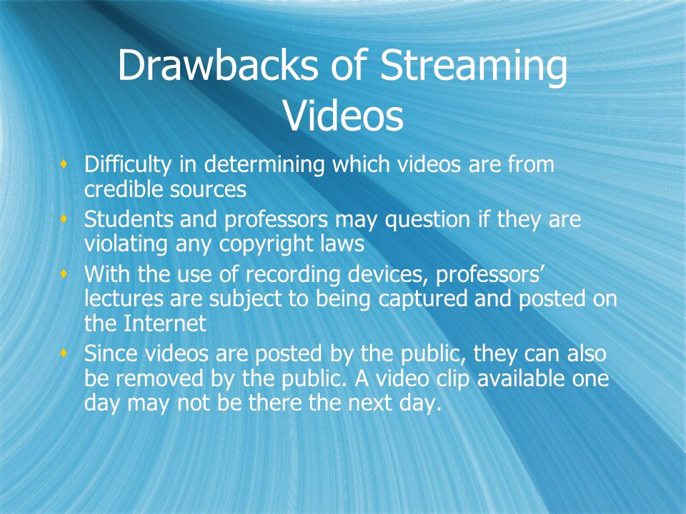 Drawbacks of Streaming Videos Difficulty in determining which videos are from credible sources Students and professors may question if they are violat