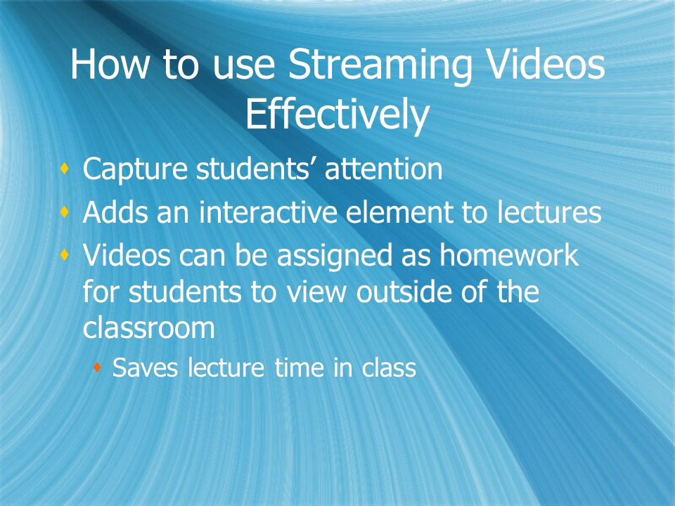 How to use Streaming Videos Effectively Capture students attention Adds an interactive element to lectures Videos can be assigned as homework for stud