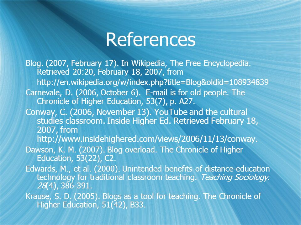 References Blog. (2007, February 17). In Wikipedia, The Free Encyclopedia. Retrieved 20:20, February 18, 2007, from http://en.wikipedia.org/w/index.ph