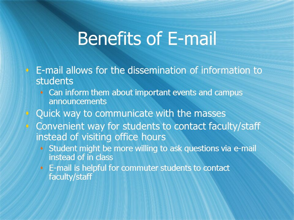 Benefits of E-mail E-mail allows for the dissemination of information to students Can inform them about important events and campus announcements Quic
