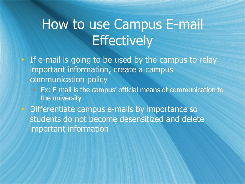 How to use Campus E-mail Effectively If e-mail is going to be used by the campus to relay important information, create a campus communication policy Ex: E-mail is the campus official means of communication to the university Differentiate campus e-mails by importance so students do not become desensitized and delete important information If e-mail is going to be used by the campus to relay important information, create a campus communication policy Ex: E-mail is the campus official means of communication to the university Differentiate campus e-mails by importance so students do not become desensitized and delete important information