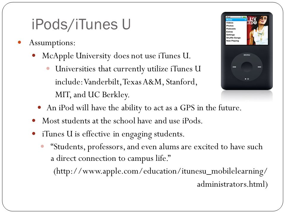 iPods/iTunes U Assumptions: McApple University does not use iTunes U. Universities that currently utilize iTunes U include: Vanderbilt, Texas A&M, Sta