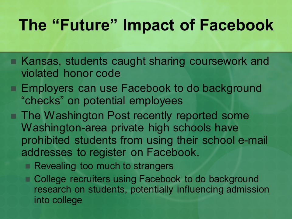 The Future Impact of Facebook Kansas, students caught sharing coursework and violated honor code Employers can use Facebook to do background checks on potential employees The Washington Post recently reported some Washington-area private high schools have prohibited students from using their school e-mail addresses to register on Facebook.